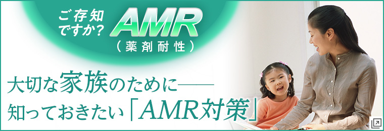 ご存知ですか?AMR(薬剤耐性)大切な家族のために知っておきたい「AMR対策」
